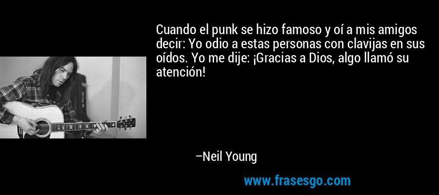 Cuando el punk se hizo famoso y oí a mis amigos decir: Yo odio a estas personas con clavijas en sus oídos. Yo me dije: ¡Gracias a Dios, algo llamó su atención! – Neil Young
