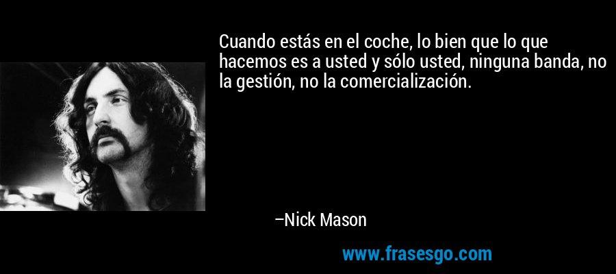 Cuando estás en el coche, lo bien que lo que hacemos es a usted y sólo usted, ninguna banda, no la gestión, no la comercialización. – Nick Mason