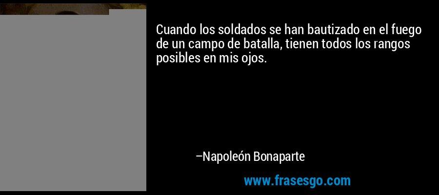 Cuando los soldados se han bautizado en el fuego de un campo de batalla, tienen todos los rangos posibles en mis ojos. – Napoleón Bonaparte