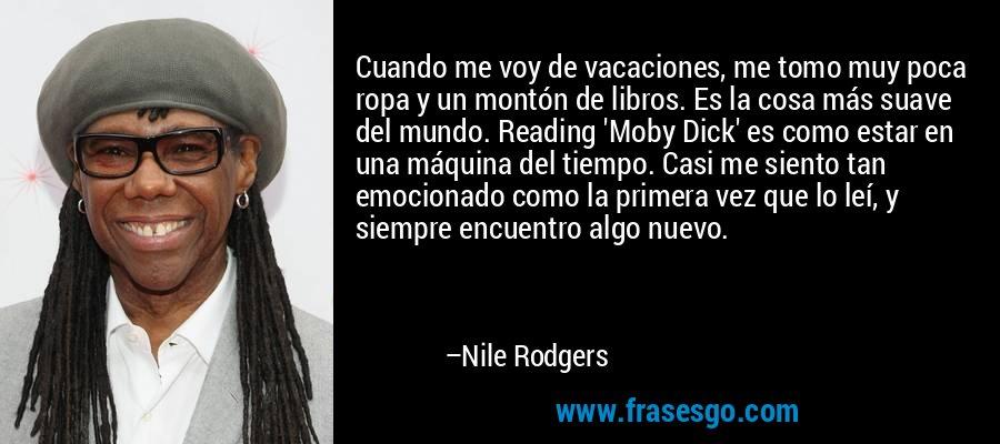 Cuando me voy de vacaciones, me tomo muy poca ropa y un montón de libros. Es la cosa más suave del mundo. Reading 'Moby Dick' es como estar en una máquina del tiempo. Casi me siento tan emocionado como la primera vez que lo leí, y siempre encuentro algo nuevo. – Nile Rodgers