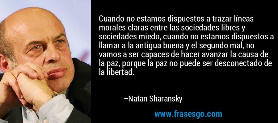 Cuando no estamos dispuestos a trazar líneas morales claras entre las sociedades libres y sociedades miedo, cuando no estamos dispuestos a llamar a la antigua buena y el segundo mal, no vamos a ser capaces de hacer avanzar la causa de la paz, porque la paz no puede ser desconectado de la libertad. – Natan Sharansky