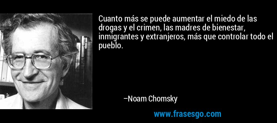 Cuanto más se puede aumentar el miedo de las drogas y el crimen, las madres de bienestar, inmigrantes y extranjeros, más que controlar todo el pueblo. – Noam Chomsky