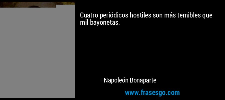 Cuatro periódicos hostiles son más temibles que mil bayonetas. – Napoleón Bonaparte
