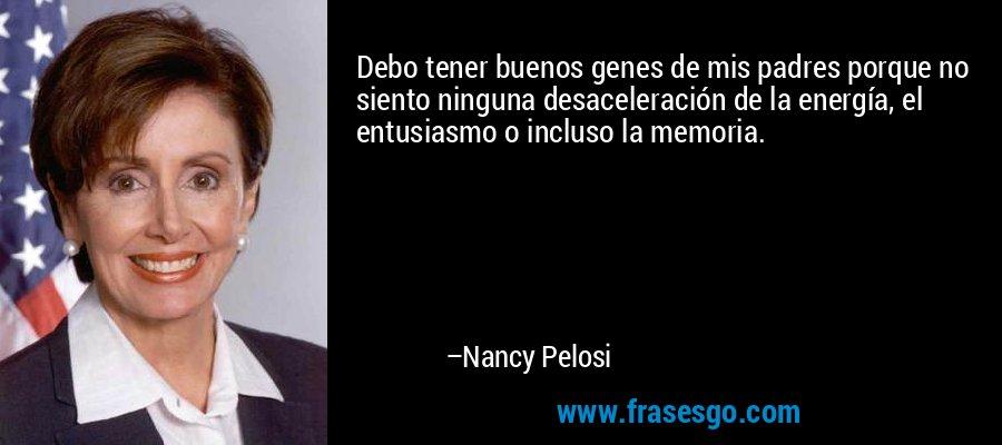 Debo tener buenos genes de mis padres porque no siento ninguna desaceleración de la energía, el entusiasmo o incluso la memoria. – Nancy Pelosi