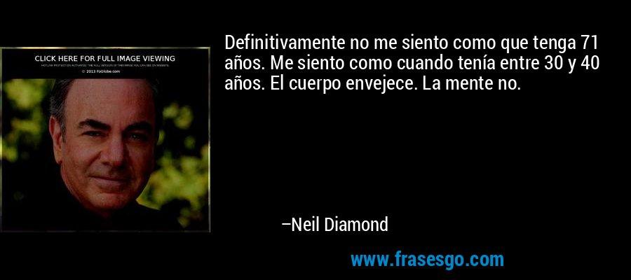Definitivamente no me siento como que tenga 71 años. Me siento como cuando tenía entre 30 y 40 años. El cuerpo envejece. La mente no. – Neil Diamond