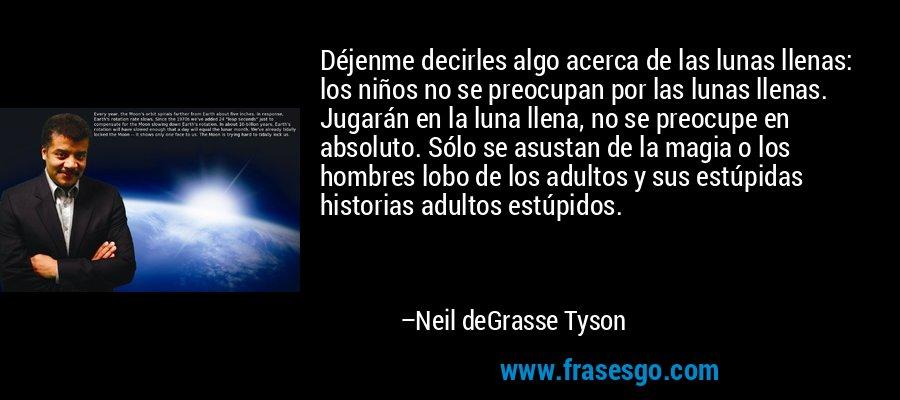 Déjenme decirles algo acerca de las lunas llenas: los niños no se preocupan por las lunas llenas. Jugarán en la luna llena, no se preocupe en absoluto. Sólo se asustan de la magia o los hombres lobo de los adultos y sus estúpidas historias adultos estúpidos. – Neil deGrasse Tyson