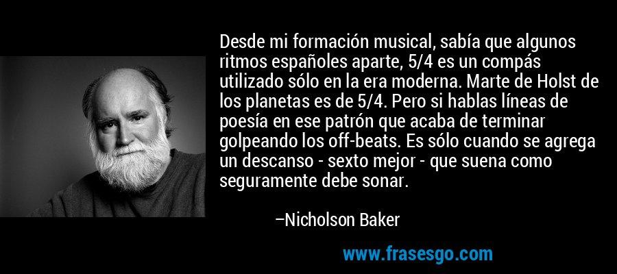 Desde mi formación musical, sabía que algunos ritmos españoles aparte, 5/4 es un compás utilizado sólo en la era moderna. Marte de Holst de los planetas es de 5/4. Pero si hablas líneas de poesía en ese patrón que acaba de terminar golpeando los off-beats. Es sólo cuando se agrega un descanso - sexto mejor - que suena como seguramente debe sonar. – Nicholson Baker