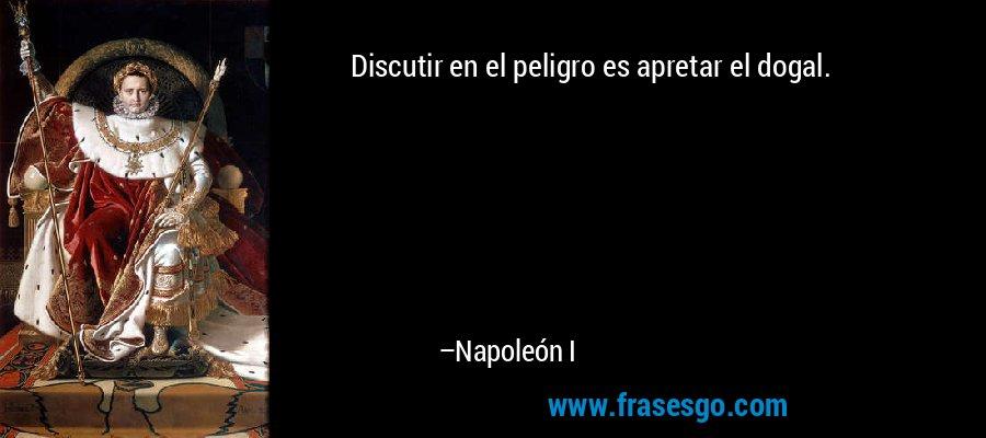 Discutir en el peligro es apretar el dogal. – Napoleón I