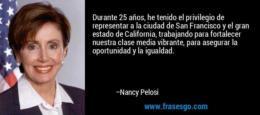 Durante 25 años, he tenido el privilegio de representar a la ciudad de San Francisco y el gran estado de California, trabajando para fortalecer nuestra clase media vibrante, para asegurar la oportunidad y la igualdad. – Nancy Pelosi
