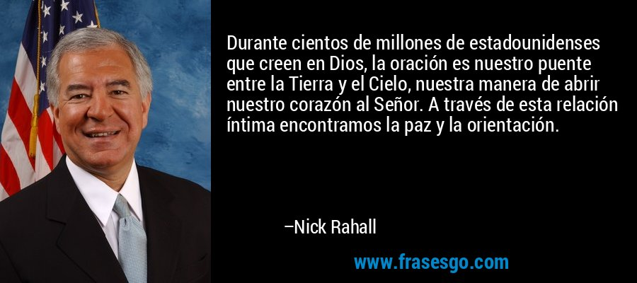 Durante cientos de millones de estadounidenses que creen en Dios, la oración es nuestro puente entre la Tierra y el Cielo, nuestra manera de abrir nuestro corazón al Señor. A través de esta relación íntima encontramos la paz y la orientación. – Nick Rahall