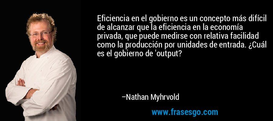 Eficiencia en el gobierno es un concepto más difícil de alcanzar que la eficiencia en la economía privada, que puede medirse con relativa facilidad como la producción por unidades de entrada. ¿Cuál es el gobierno de 'output? – Nathan Myhrvold