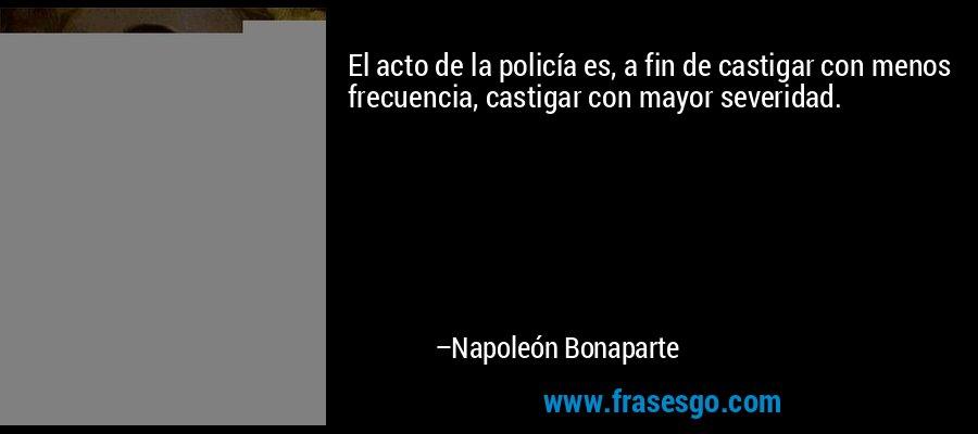 El acto de la policía es, a fin de castigar con menos frecuencia, castigar con mayor severidad. – Napoleón Bonaparte