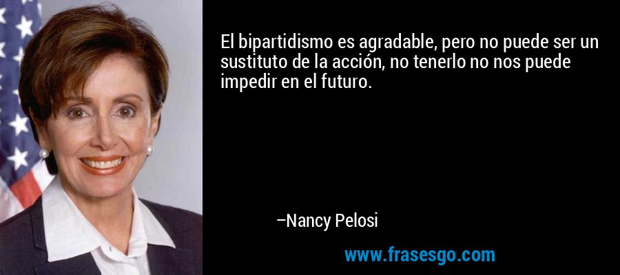 El bipartidismo es agradable, pero no puede ser un sustituto de la acción, no tenerlo no nos puede impedir en el futuro. – Nancy Pelosi