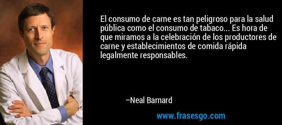 El consumo de carne es tan peligroso para la salud pública como el consumo de tabaco... Es hora de que miramos a la celebración de los productores de carne y establecimientos de comida rápida legalmente responsables. – Neal Barnard
