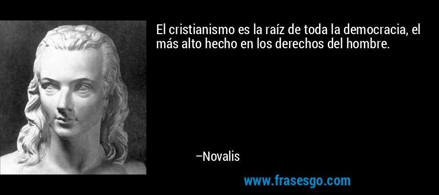 El cristianismo es la raíz de toda la democracia, el más alto hecho en los derechos del hombre. – Novalis
