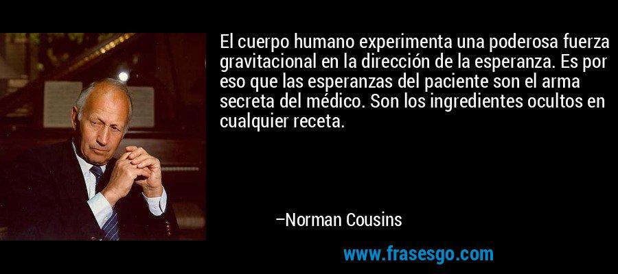 El cuerpo humano experimenta una poderosa fuerza gravitacional en la dirección de la esperanza. Es por eso que las esperanzas del paciente son el arma secreta del médico. Son los ingredientes ocultos en cualquier receta. – Norman Cousins