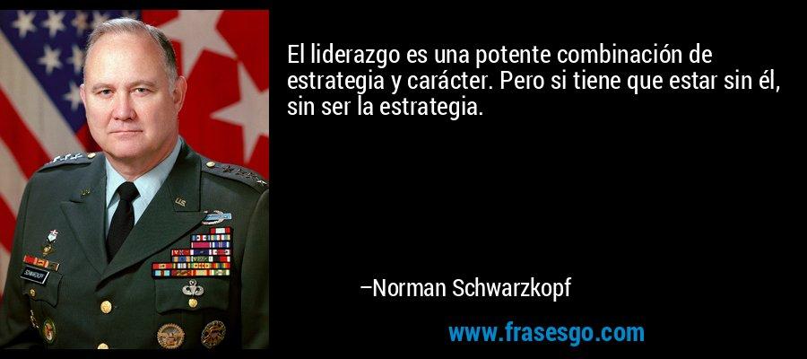 El liderazgo es una potente combinación de estrategia y carácter. Pero si tiene que estar sin él, sin ser la estrategia. – Norman Schwarzkopf