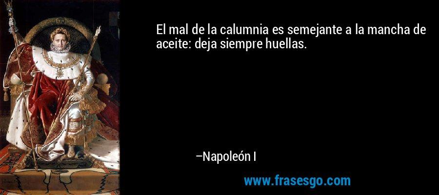 El mal de la calumnia es semejante a la mancha de aceite: deja siempre huellas. – Napoleón I