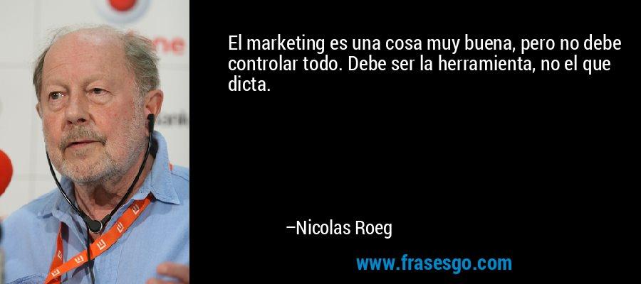 El marketing es una cosa muy buena, pero no debe controlar todo. Debe ser la herramienta, no el que dicta. – Nicolas Roeg