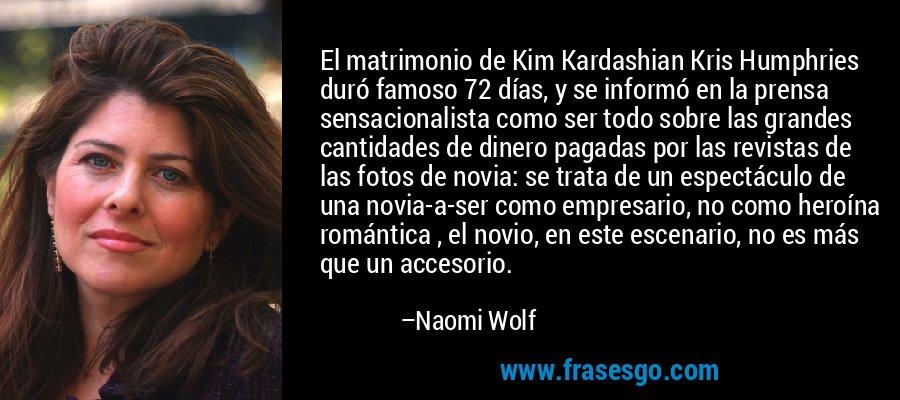 El matrimonio de Kim Kardashian Kris Humphries duró famoso 72 días, y se informó en la prensa sensacionalista como ser todo sobre las grandes cantidades de dinero pagadas por las revistas de las fotos de novia: se trata de un espectáculo de una novia-a-ser como empresario, no como heroína romántica , el novio, en este escenario, no es más que un accesorio. – Naomi Wolf