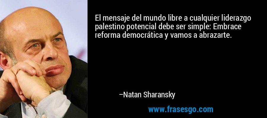El mensaje del mundo libre a cualquier liderazgo palestino potencial debe ser simple: Embrace reforma democrática y vamos a abrazarte. – Natan Sharansky