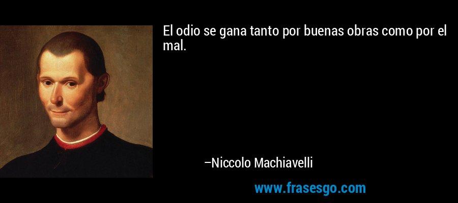 El odio se gana tanto por buenas obras como por el mal. – Niccolo Machiavelli