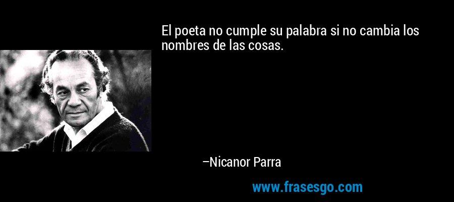 El poeta no cumple su palabra si no cambia los nombres de las cosas. – Nicanor Parra