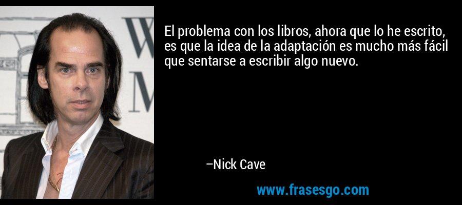 El problema con los libros, ahora que lo he escrito, es que la idea de la adaptación es mucho más fácil que sentarse a escribir algo nuevo. – Nick Cave