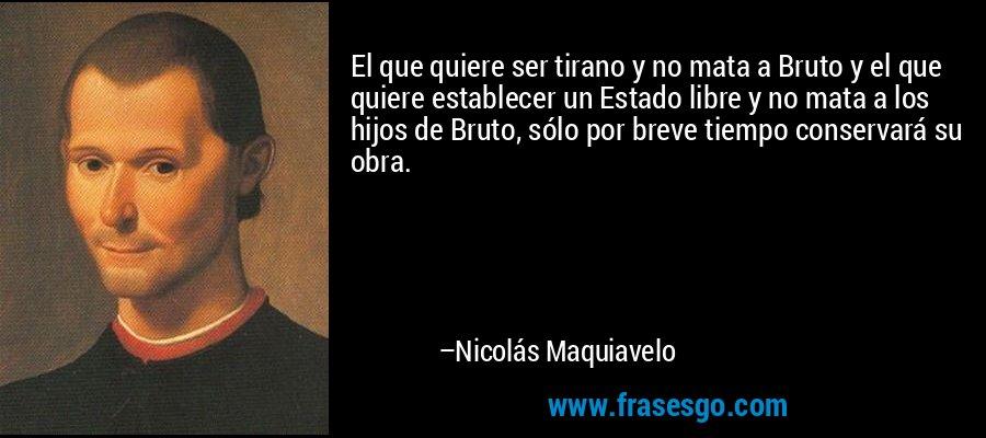 El que quiere ser tirano y no mata a Bruto y el que quiere establecer un Estado libre y no mata a los hijos de Bruto, sólo por breve tiempo conservará su obra. – Nicolás Maquiavelo