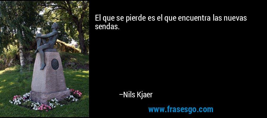 El que se pierde es el que encuentra las nuevas sendas. – Nils Kjaer