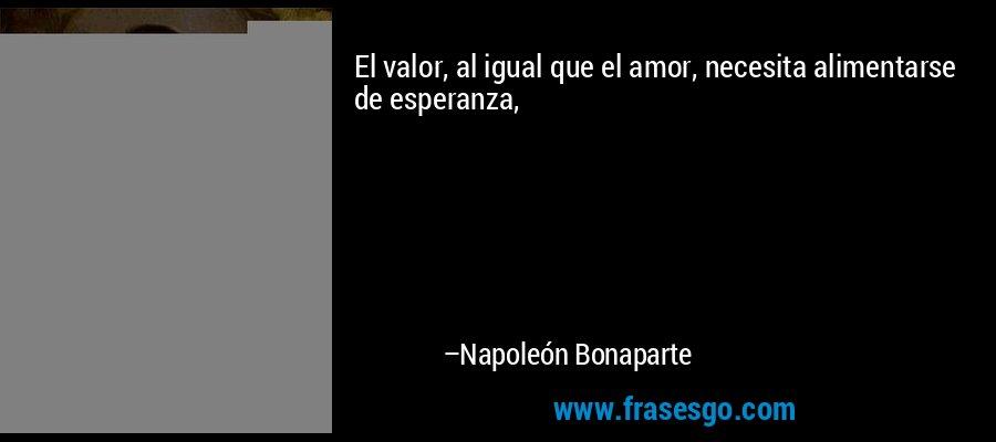 El valor, al igual que el amor, necesita alimentarse de esperanza, – Napoleón Bonaparte