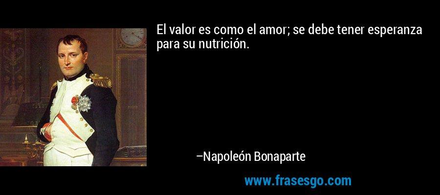 El valor es como el amor; se debe tener esperanza para su nutrición. – Napoleón Bonaparte