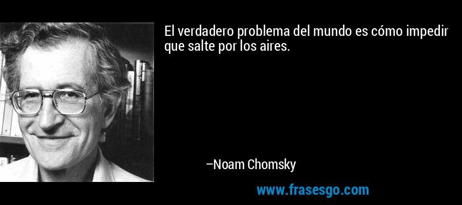 El verdadero problema del mundo es cómo impedir que salte por los aires. – Noam Chomsky