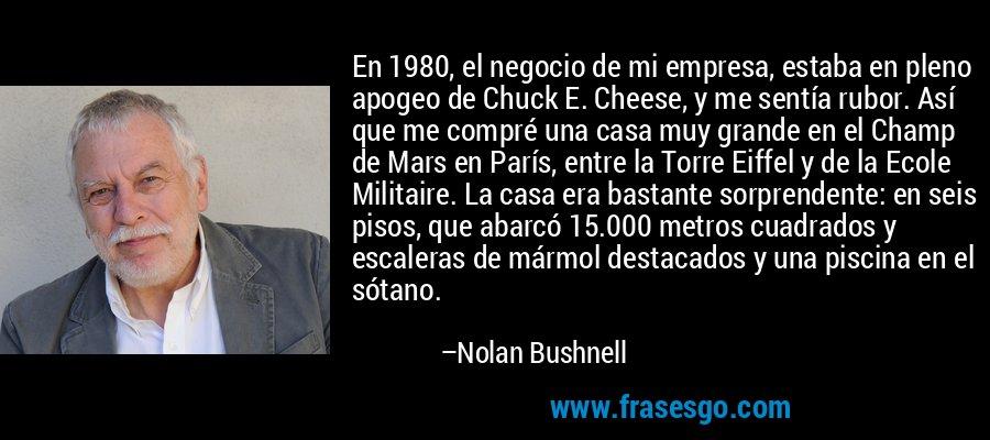 En 1980, el negocio de mi empresa, estaba en pleno apogeo de Chuck E. Cheese, y me sentía rubor. Así que me compré una casa muy grande en el Champ de Mars en París, entre la Torre Eiffel y de la Ecole Militaire. La casa era bastante sorprendente: en seis pisos, que abarcó 15.000 metros cuadrados y escaleras de mármol destacados y una piscina en el sótano. – Nolan Bushnell