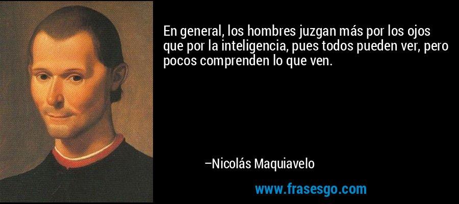 En general, los hombres juzgan más por los ojos que por la inteligencia, pues todos pueden ver, pero pocos comprenden lo que ven. – Nicolás Maquiavelo