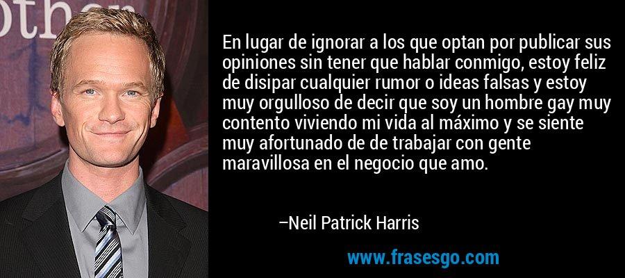 En lugar de ignorar a los que optan por publicar sus opiniones sin tener que hablar conmigo, estoy feliz de disipar cualquier rumor o ideas falsas y estoy muy orgulloso de decir que soy un hombre gay muy contento viviendo mi vida al máximo y se siente muy afortunado de de trabajar con gente maravillosa en el negocio que amo. – Neil Patrick Harris