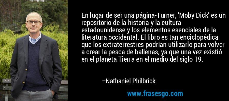 En lugar de ser una página-Turner, 'Moby Dick' es un repositorio de la historia y la cultura estadounidense y los elementos esenciales de la literatura occidental. El libro es tan enciclopédica que los extraterrestres podrían utilizarlo para volver a crear la pesca de ballenas, ya que una vez existió en el planeta Tierra en el medio del siglo 19. – Nathaniel Philbrick