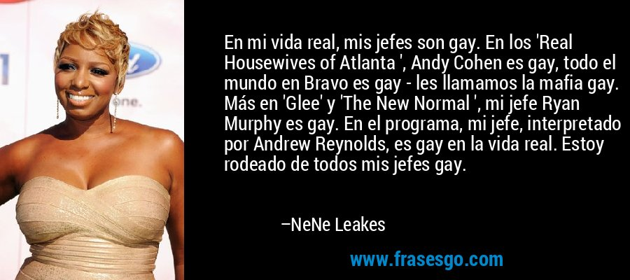 En mi vida real, mis jefes son gay. En los 'Real Housewives of Atlanta ', Andy Cohen es gay, todo el mundo en Bravo es gay - les llamamos la mafia gay. Más en 'Glee' y 'The New Normal ', mi jefe Ryan Murphy es gay. En el programa, mi jefe, interpretado por Andrew Reynolds, es gay en la vida real. Estoy rodeado de todos mis jefes gay. – NeNe Leakes