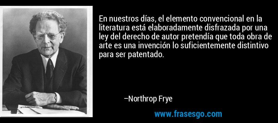 En nuestros días, el elemento convencional en la literatura está elaboradamente disfrazada por una ley del derecho de autor pretendía que toda obra de arte es una invención lo suficientemente distintivo para ser patentado. – Northrop Frye