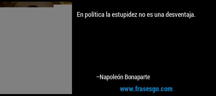 En política la estupidez no es una desventaja. – Napoleón Bonaparte