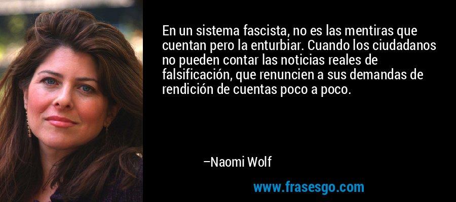 En un sistema fascista, no es las mentiras que cuentan pero la enturbiar. Cuando los ciudadanos no pueden contar las noticias reales de falsificación, que renuncien a sus demandas de rendición de cuentas poco a poco. – Naomi Wolf