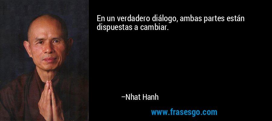En un verdadero diálogo, ambas partes están dispuestas a cambiar. – Nhat Hanh