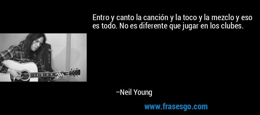Entro y canto la canción y la toco y la mezclo y eso es todo. No es diferente que jugar en los clubes. – Neil Young