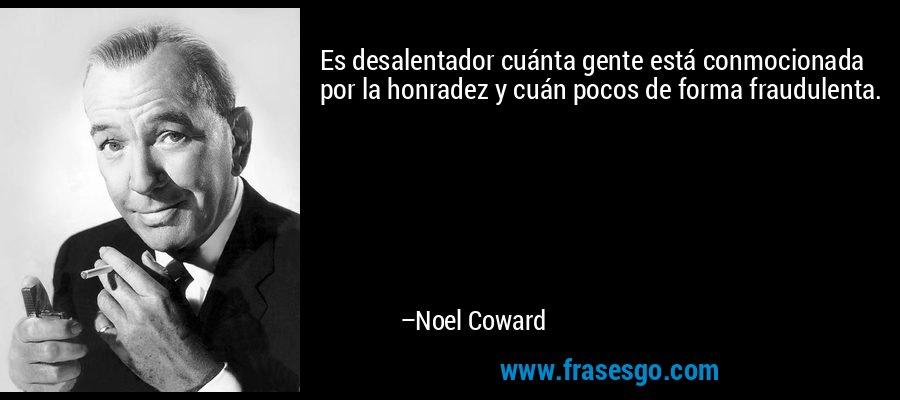 Es desalentador cuánta gente está conmocionada por la honradez y cuán pocos de forma fraudulenta. – Noel Coward