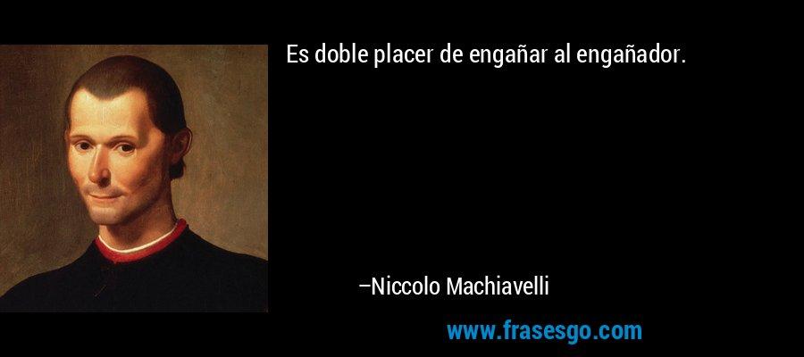 Es doble placer de engañar al engañador. – Niccolo Machiavelli