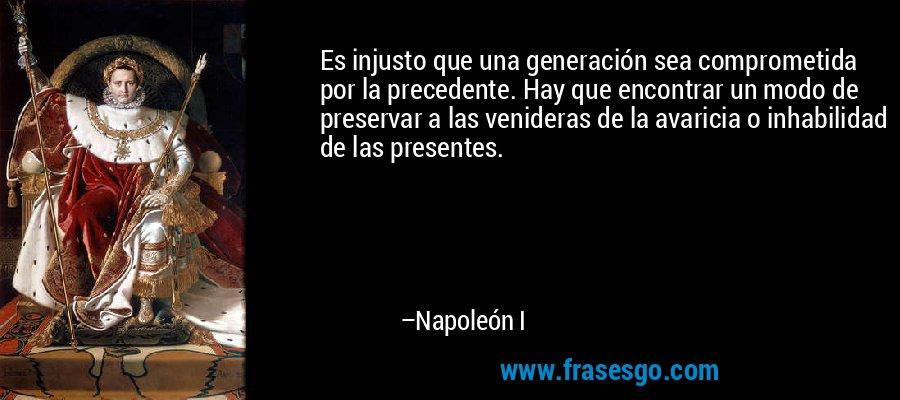 Es injusto que una generación sea comprometida por la precedente. Hay que encontrar un modo de preservar a las venideras de la avaricia o inhabilidad de las presentes. – Napoleón I