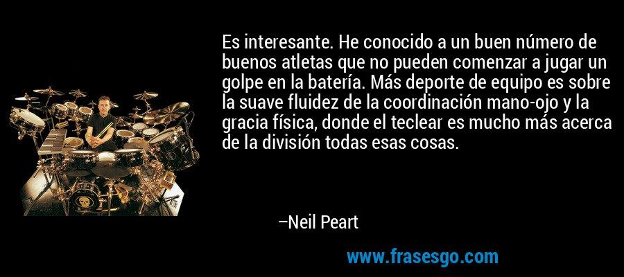 Es interesante. He conocido a un buen número de buenos atletas que no pueden comenzar a jugar un golpe en la batería. Más deporte de equipo es sobre la suave fluidez de la coordinación mano-ojo y la gracia física, donde el teclear es mucho más acerca de la división todas esas cosas. – Neil Peart