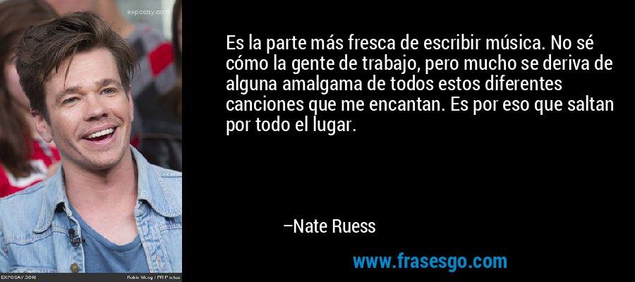 Es la parte más fresca de escribir música. No sé cómo la gente de trabajo, pero mucho se deriva de alguna amalgama de todos estos diferentes canciones que me encantan. Es por eso que saltan por todo el lugar. – Nate Ruess