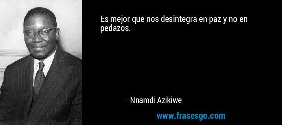 Es mejor que nos desintegra en paz y no en pedazos. – Nnamdi Azikiwe