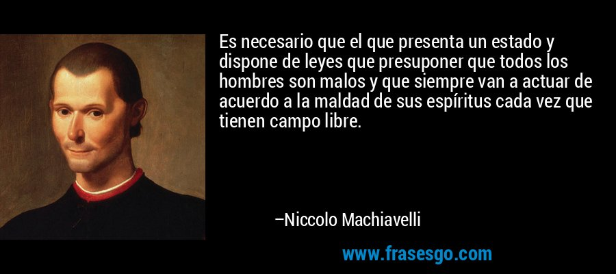 Es necesario que el que presenta un estado y dispone de leyes que presuponer que todos los hombres son malos y que siempre van a actuar de acuerdo a la maldad de sus espíritus cada vez que tienen campo libre. – Niccolo Machiavelli